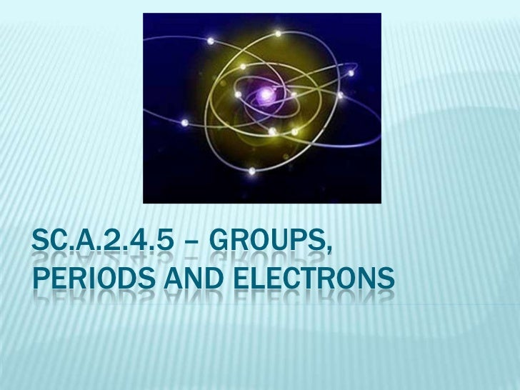 SC.A.2.4.5 – Groups, periods and electrons<br />