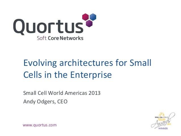 Evolving architectures for Small Cells in the Enterprise Small Cell World Americas 2013 Andy Odgers, CEO  www.quortus.com