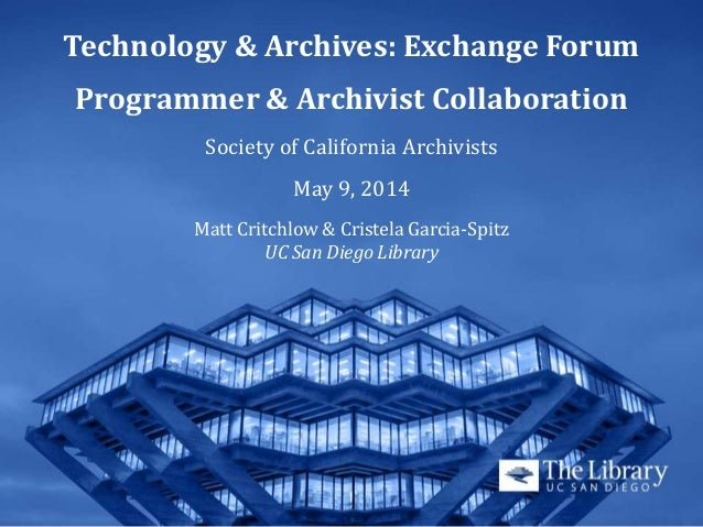 Technology & Archives: Exchange Forum Programmer & Archivist Collaboration Society of California Archivists May 9, 2014 Ma...