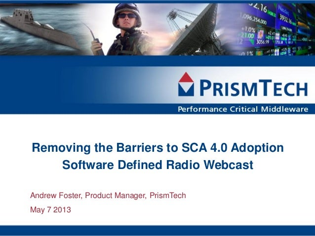 Removing the Barriers to SCA 4.0 AdoptionSoftware Defined Radio WebcastAndrew Foster, Product Manager, PrismTechMay 7 2013