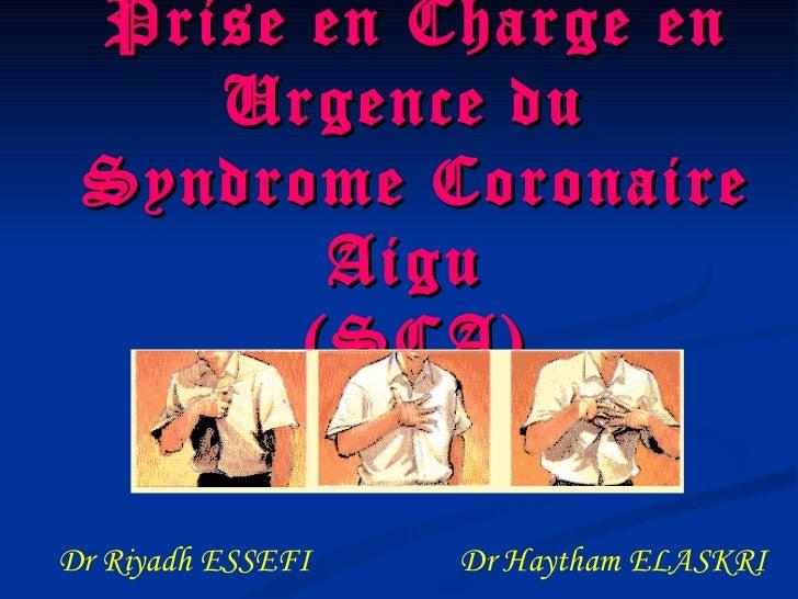 Prise en Charge en Urgence du  Syndrome Coronaire Aigu  (SCA) Dr Riyadh ESSEFI  Dr Haytham ELASKRI