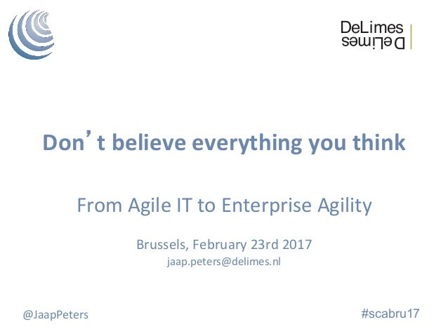 Don'tbelieveeverythingyouthink FromAgileITtoEnterpriseAgility  Brussels,February23rd2017 jaap.peters@delim...