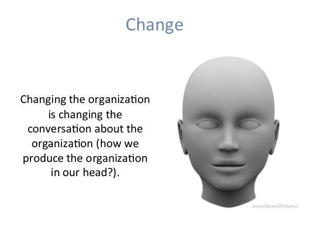 Change   ChangingtheorganizaHon ischangingthe conversaHonaboutthe organizaHon(howwe producetheorganizaHon...