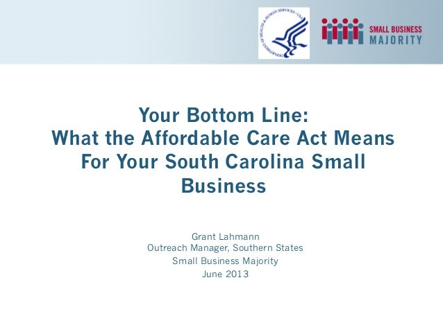 Your Bottom Line: What the Affordable Care Act Means For Your South Carolina Small Business Grant Lahmann Outreach Manager...