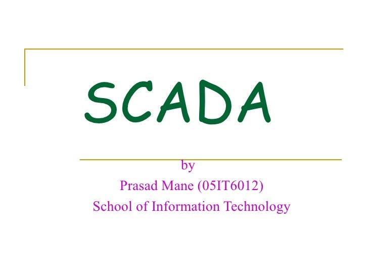 SCADA                by     Prasad Mane (05IT6012) School of Information Technology