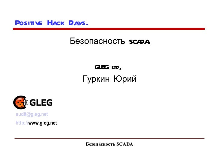 Безопасность SCADA Positive Hack Days.  Безопасность SCADA. GLEG ltd,  Гуркин Юрий [email_address] http:// www.gleg.net
