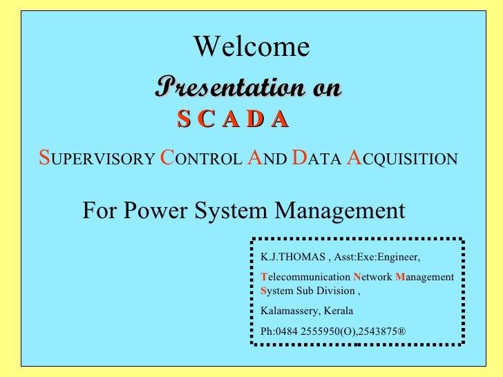 Welcome S C A D A S UPERVISORY   C ONTROL   A ND   D ATA   A CQUISITION K.J.THOMAS , Asst:Exe:Engineer, T elecommunication...