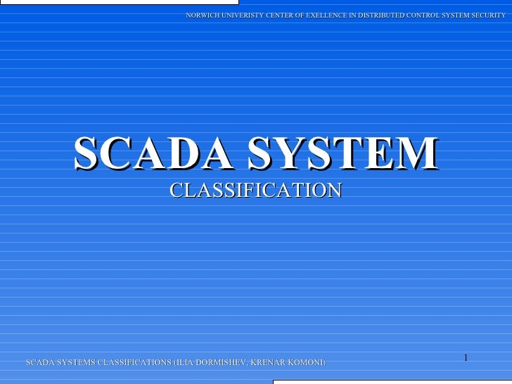 SCADA SYSTEM CLASSIFICATION SCADA SYSTEMS CLASSIFICATIONS (ILIA DORMISHEV, KRENAR KOMONI) NORWICH UNIVERISTY CENTER OF EXE...