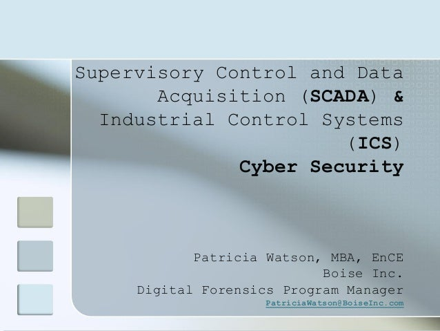 Supervisory Control and Data Acquisition (SCADA) & Industrial Control Systems (ICS) Cyber Security Patricia Watson, MBA, E...