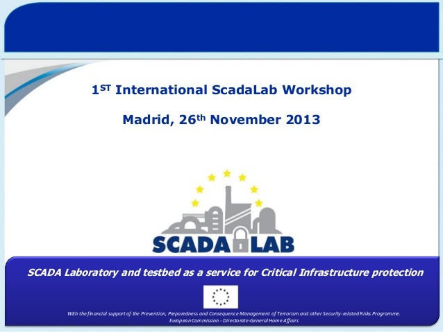 1ST International ScadaLab Workshop  Madrid, 26th November 2013  SCADA Laboratory and testbed as a service for Critical In...