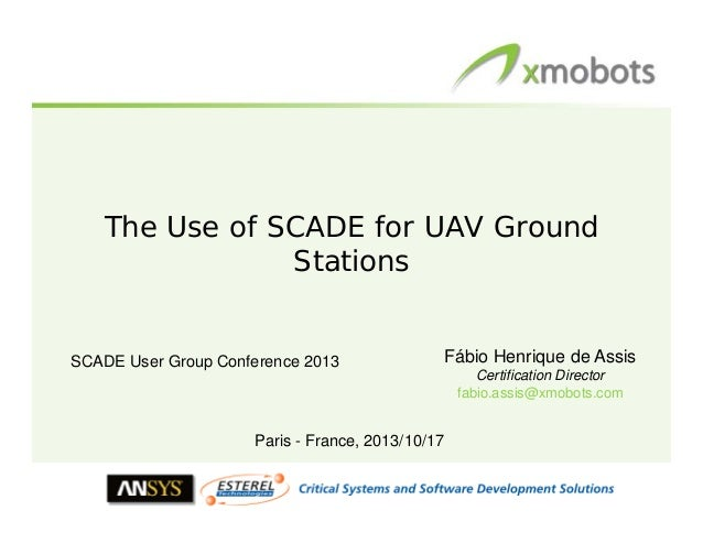 The Use of SCADE for UAV Ground Stations  SCADE User Group Conference 2013  Fábio Henrique de Assis Certification Director...