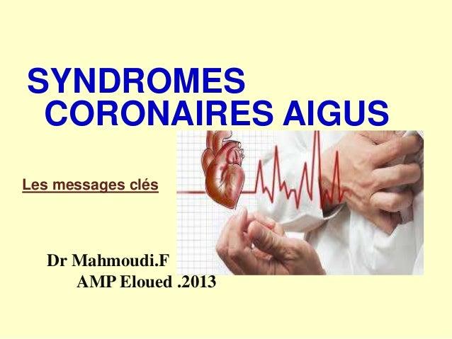SYNDROMES CORONAIRES AIGUS Les messages clés  Dr Mahmoudi.F AMP Eloued .2013