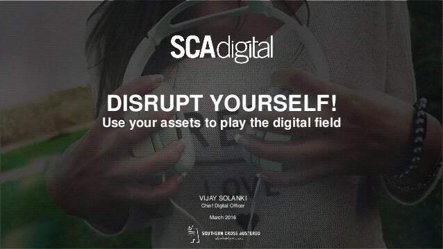 DISRUPT YOURSELF! Use your assets to play the digital field VIJAY SOLANKI Chief Digital Officer March 2016