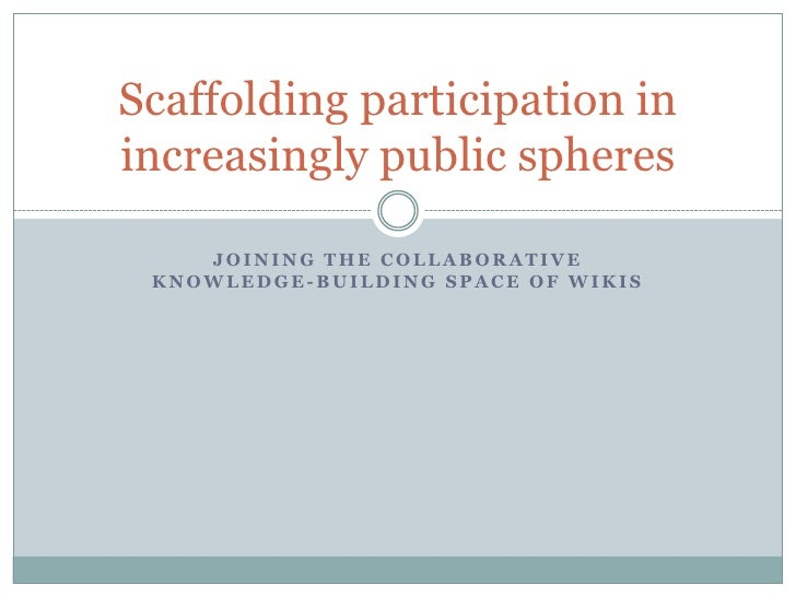 Joining the Collaborative knowledge-building space of wikis<br />Scaffolding participation in increasingly public spheres<...
