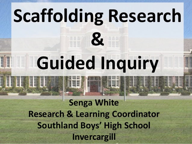Scaffolding Research & Guided Inquiry Senga White Research & Learning Coordinator Southland Boys' High School Invercargill