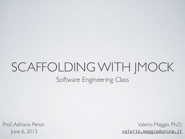 SCAFFOLDING WITH JMOCK Software Engineering Class Valerio Maggio, Ph.D. valerio.maggio@unina.it Prof.Adriano Peron June 6,...