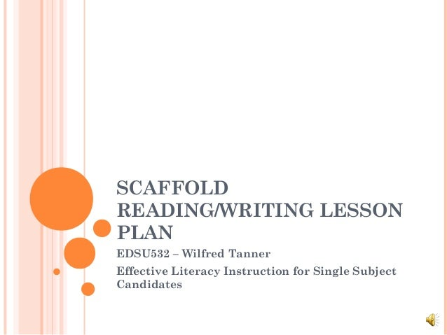 SCAFFOLD READING/WRITING LESSON PLAN EDSU532 – Wilfred Tanner Effective Literacy Instruction for Single Subject Candidates