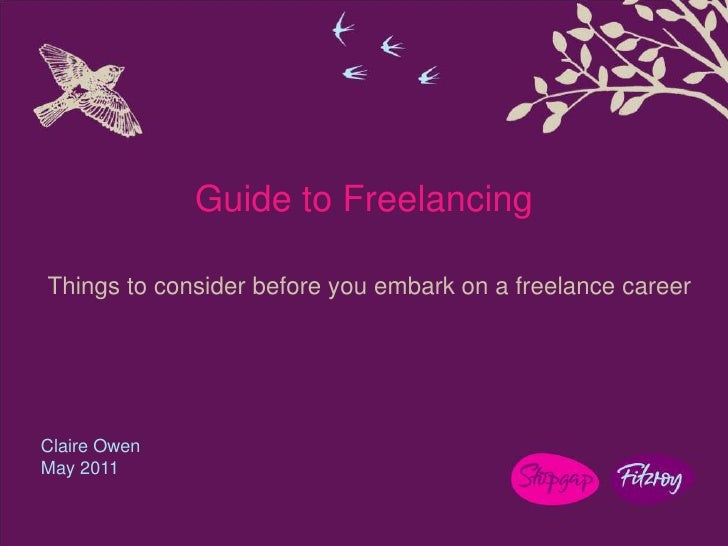 Guide to Freelancing<br />Things to consider before you embark on a freelance career<br />Claire Owen<br />May 2011<br />