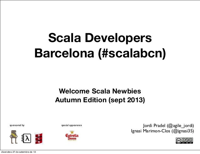 Scala Developers Barcelona (#scalabcn) Welcome Scala Newbies Autumn Edition (sept 2013) sponsored by special appearance Jo...