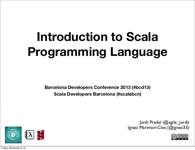 Introduction to Scala Programming Language Barcelona Developers Conference 2013 (#bcd13) Scala Developers Barcelona (#scal...