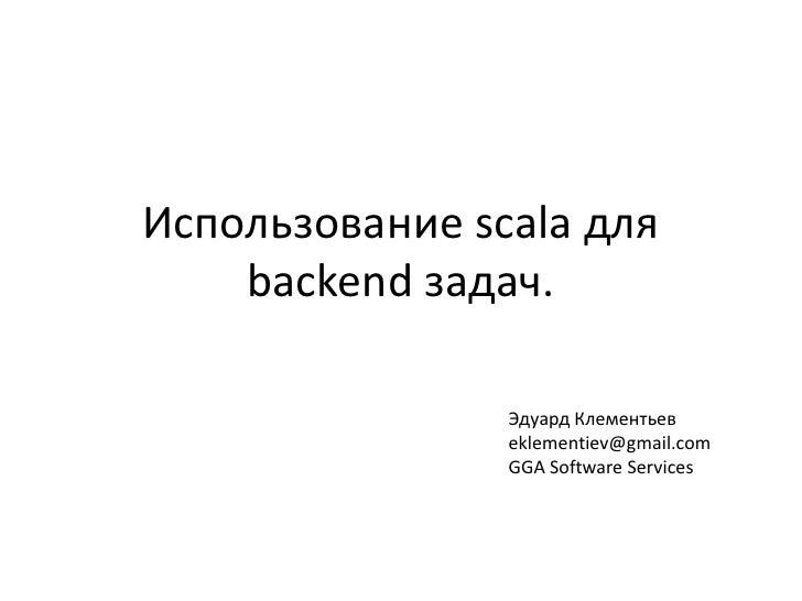 Использование scalaдля backend задач.<br />Эдуард Клементьев<br />eklementiev@gmail.com<br />GGA Software Services<br />