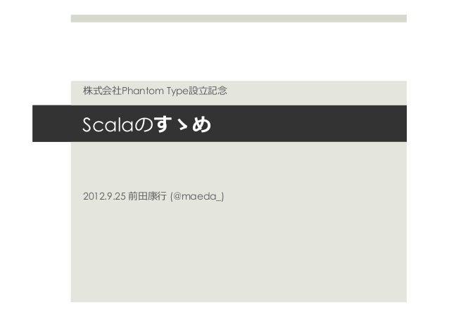 Scalaのすゝめ 2012.9.25 前⽥田康⾏行行 (@maeda_) 株式会社Phantom Type設⽴立立記念念