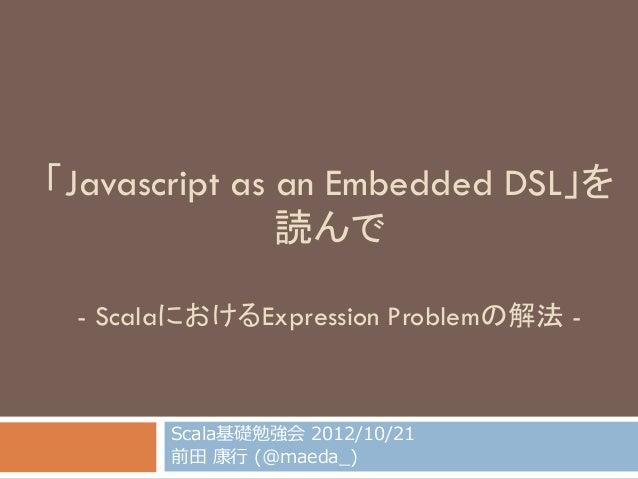 「Javascript as an Embedded DSL」を 読んで - ScalaにおけるExpression Problemの解法 - Scala基礎勉強会 2012/10/21 前⽥田 康⾏行行 (@maeda_̲)