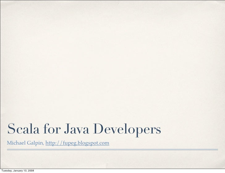 Scala for Java Developers     Michael Galpin, http://fupeg.blogspot.com     Tuesday, January 13, 2009