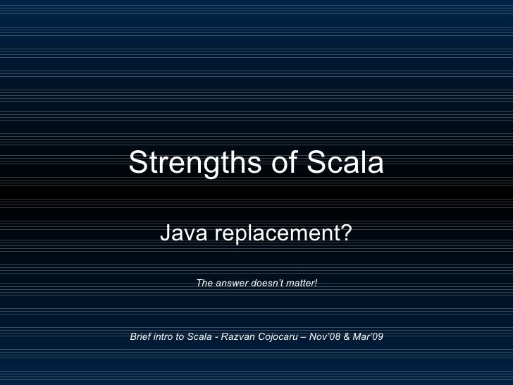 Strengths of Scala Java replacement? The answer doesn't matter! Brief intro to Scala - Razvan Cojocaru – Nov'08 & Mar'09