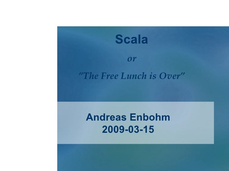 "Andreas Enbohm 2009-03-15 Scala or "" The Free Lunch is Over"""