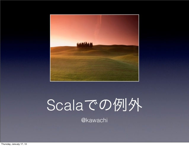 Scalaでの例外                              @kawachiThursday, January 17, 13