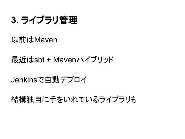 3. ライブラリ管理以前はMaven最近はsbt + MavenハイブリッドJenkinsで自動デプロイ結構独自に手をいれているライブラリも