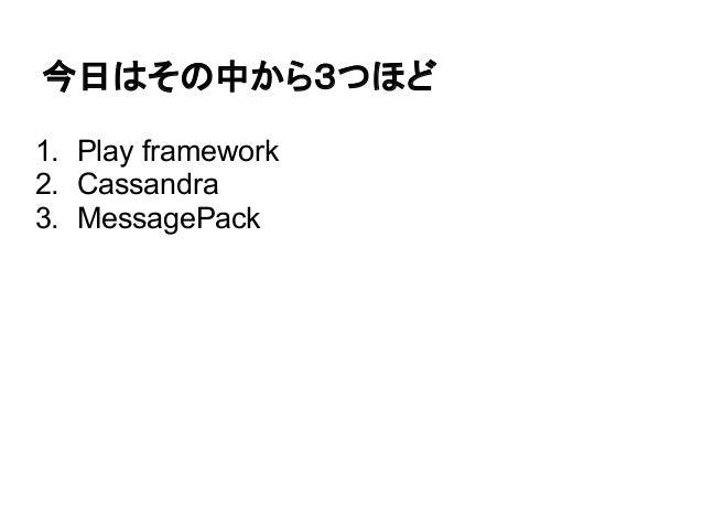 今日はその中から3つほど1. Play framework2. Cassandra3. MessagePack