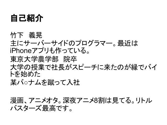 自己紹介竹下 義晃主にサーバーサイドのプログラマー。最近はiPhoneアプリも作っている。東京大学農学部 院卒大学の授業で社長がスピーチに来たのが縁でバイトを始めた某バ○ナムを蹴って入社漫画、アニメオタ。深夜アニメ8割は見てる。リトルバスターズ...