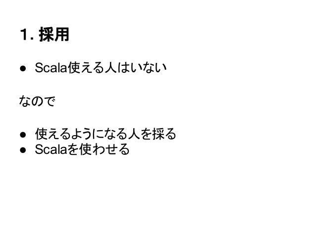 1. 採用● Scala使える人はいないなので● 使えるようになる人を採る● Scalaを使わせる