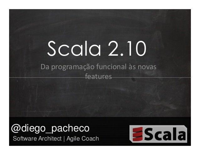Scala 2.10          Da programação funcional às novas                      features@diego_pachecoSoftware Architect | Agil...