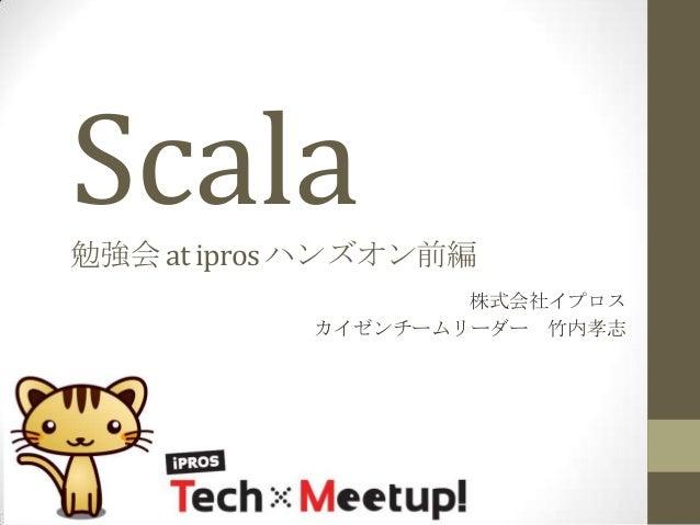Scala 勉強会 at ipros ハンズオン前編 株式会社イプロス カイゼンチームリーダー 竹内孝志