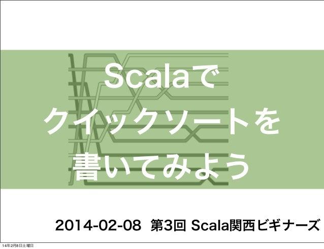Scalaで クイックソートを 書いてみよう 2014-02-08 第3回 Scala関西ビギナーズ 14年2月8日土曜日