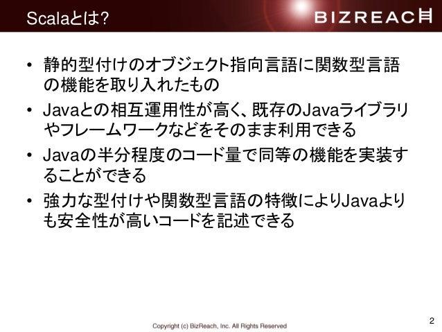 Scalaとは? • 静的型付けのオブジェクト指向言語に関数型言語 の機能を取り入れたもの • Javaとの相互運用性が高く、既存のJavaライブラリ やフレームワークなどをそのまま利用できる • Javaの半分程度のコード量で同等の機能を実装...