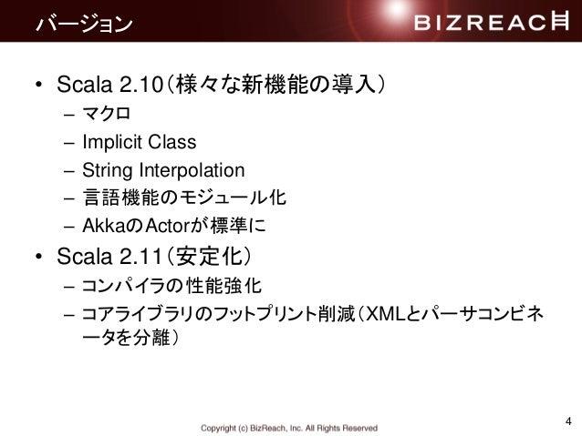 バージョン • Scala 2.10(様々な新機能の導入) – マクロ – Implicit Class – String Interpolation – 言語機能のモジュール化 – AkkaのActorが標準に • Scala 2.11(安定...