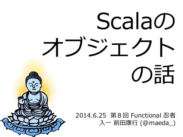 2014.6.25  第8回 Functional 忍者 ⼊入⼀一 前⽥田康⾏行行 (@maeda_̲) Scalaの オブジェクト の話