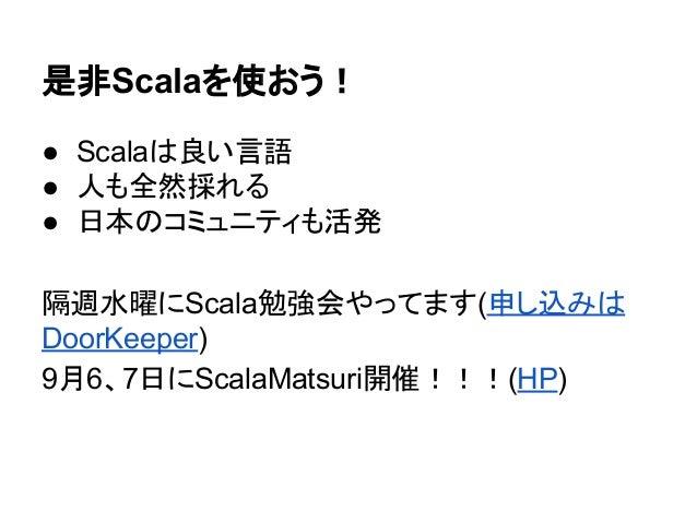 是非Scalaを使おう! ● Scalaは良い言語 ● 人も全然採れる ● 日本のコミュニティも活発 隔週水曜にScala勉強会やってます(申し込みは DoorKeeper) 9月6、7日にScalaMatsuri開催!!!(HP)