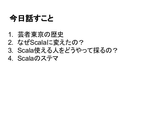 今日話すこと 1. 芸者東京の歴史 2. なぜScalaに変えたの? 3. Scala使える人をどうやって採るの? 4. Scalaのステマ