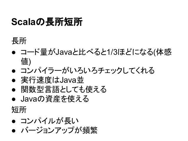 Scalaの長所短所 長所 ● コード量がJavaと比べると1/3ほどになる(体感 値) ● コンパイラーがいろいろチェックしてくれる ● 実行速度はJava並 ● 関数型言語としても使える ● Javaの資産を使える 短所 ● コンパイルが長...