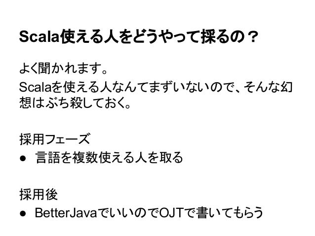 Scala使える人をどうやって採るの? よく聞かれます。 Scalaを使える人なんてまずいないので、そんな幻 想はぶち殺しておく。 採用フェーズ ● 言語を複数使える人を取る 採用後 ● BetterJavaでいいのでOJTで書いてもらう
