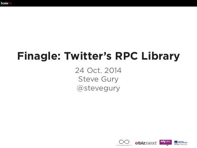 Finagle: Twitter's RPC Library  24 Oct. 2014  Steve Gury  @stevegury