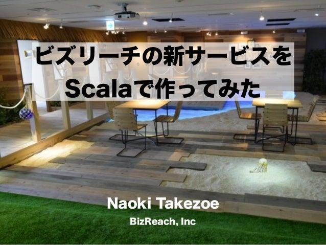 ビズリーチの新サービスを Scalaで作ってみた Naoki Takezoe BizReach, Inc