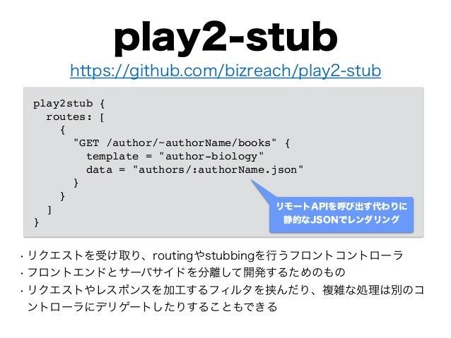 play2-stub • リクエストを受け取り、routingやstubbingを行うフロントコントローラ • フロントエンドとサーバサイドを分離して開発するためのもの • リクエストやレスポンスを加工するフィルタを挟んだり、複雑な処理は別のコ...