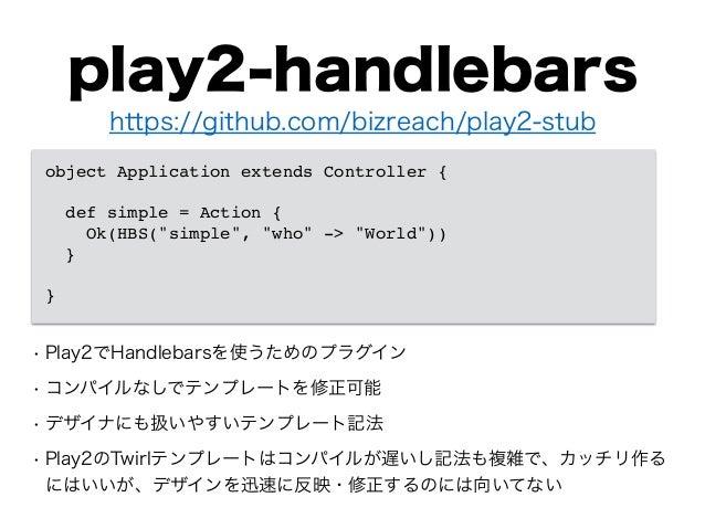 play2-handlebars • Play2でHandlebarsを使うためのプラグイン • コンパイルなしでテンプレートを修正可能 • デザイナにも扱いやすいテンプレート記法 • Play2のTwirlテンプレートはコンパイルが遅いし記法...