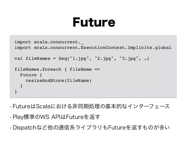 "Future import scala.concurrent._! import scala.concurrent.ExecutionContext.Implicits.global! ! val fileNames = Seq(""1.jpg""..."